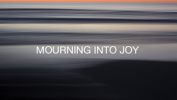 Mourning into Joy
